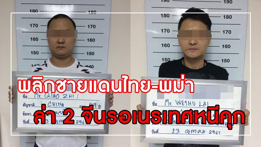 พลิกชายแดนไทย-พม่า ล่า 2 จีนรอเนรเทศ หนีคุก