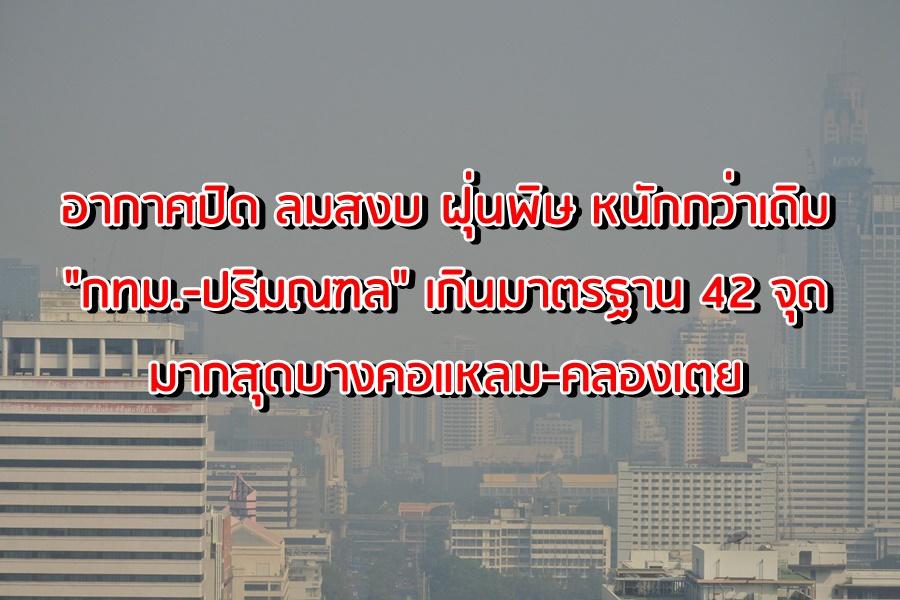 อากาศปิด ลมสงบ ฝุ่นพิษ หนักกว่าเดิม กทม.-ปริมณฑล เกินมาตรฐาน 42 จุด มากสุดบางคอแหลม-คลองเตย