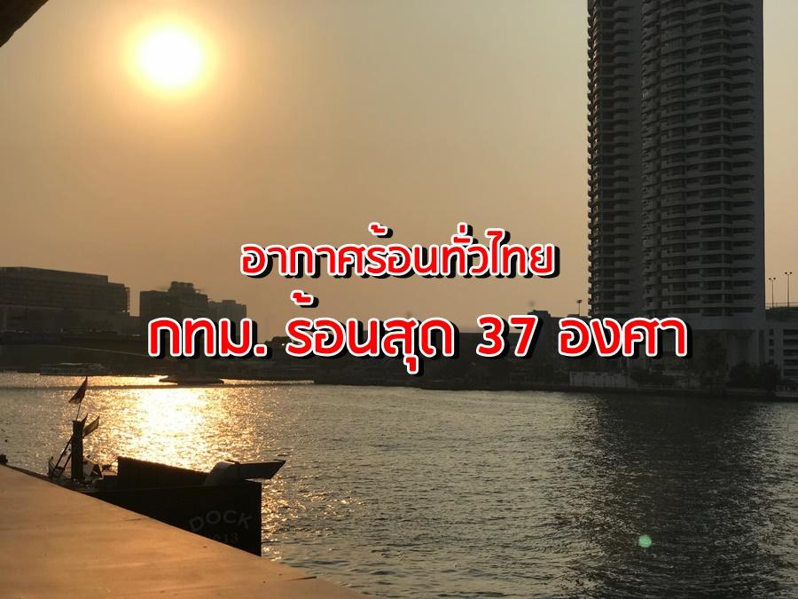 อุตุฯ เผย อากาศร้อนทั่วไทย กทม. ร้อน 37 องศา เหนือ-อีสาน-กลาง-ตะวันออก-ใต้ ยังมีฝนเล็กน้อย