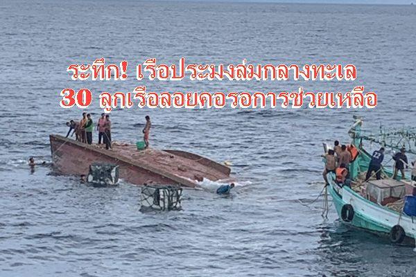 ระทึก ! เรือประมงอวนลาก ล่มกลาง ลูกเรือ – ไต๋เรือ 30 คน ลอยคอรอการช่วยเหลือ