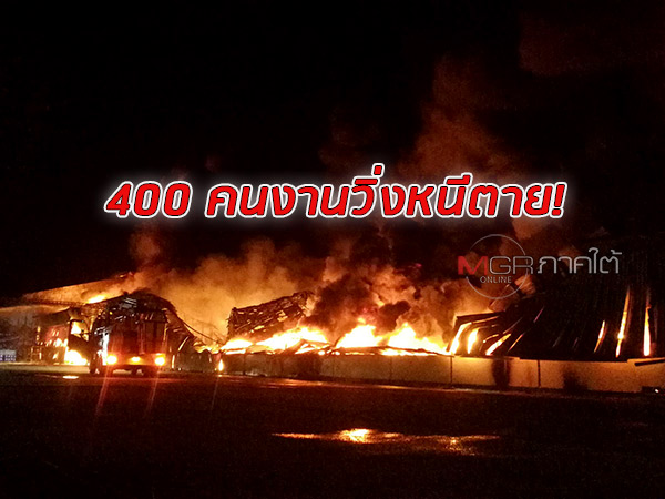 ด่วน! ไฟไหม้ รง.ถุงมือยาง สงขลา คนงาน 400 คนวิ่งหนีตาย จนท.หวั่นน้ำมันเตา 2 หมื่นลิตรระเบิด
