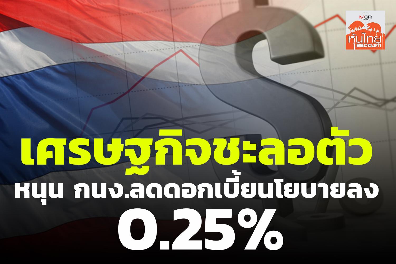 เศรษฐกิจชะลอตัว หนุน กนง. ลดดอกเบี้ยนโยบายลง 0.25%