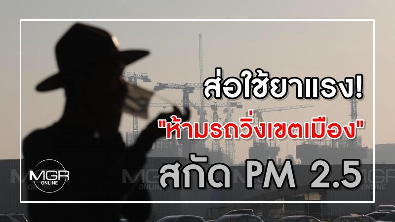 """ส่อใช้ยาแรง! """"ห้ามรถวิ่งเขตเมือง"""" สกัด PM 2.5"""