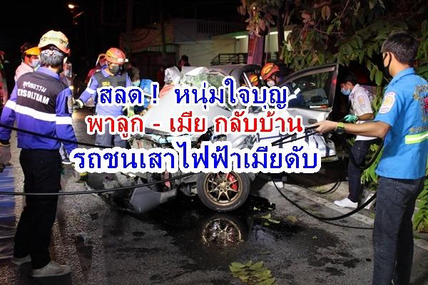 สลด ! หนุ่มใจบุญขับรถพาคนในครอบครัวกลับบ้าน รถเสียหลักชนเสาไฟฟ้า ภรรยาเสียชีวิต ตัวเอง – ลูกแฝดบาดเจ็บ