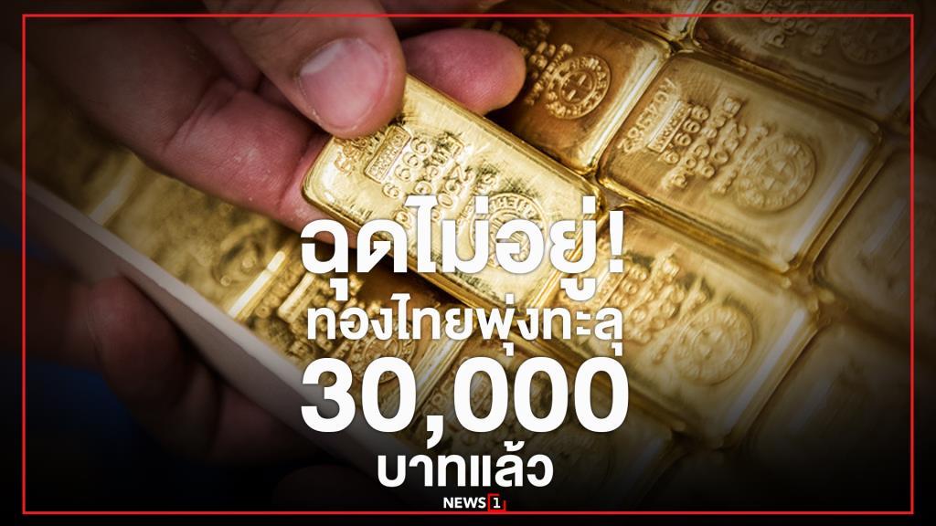 """""""ฉุดไม่อยู่! ทองไทยพุ่งทะลุ 30,000 บาทแล้ว"""""""