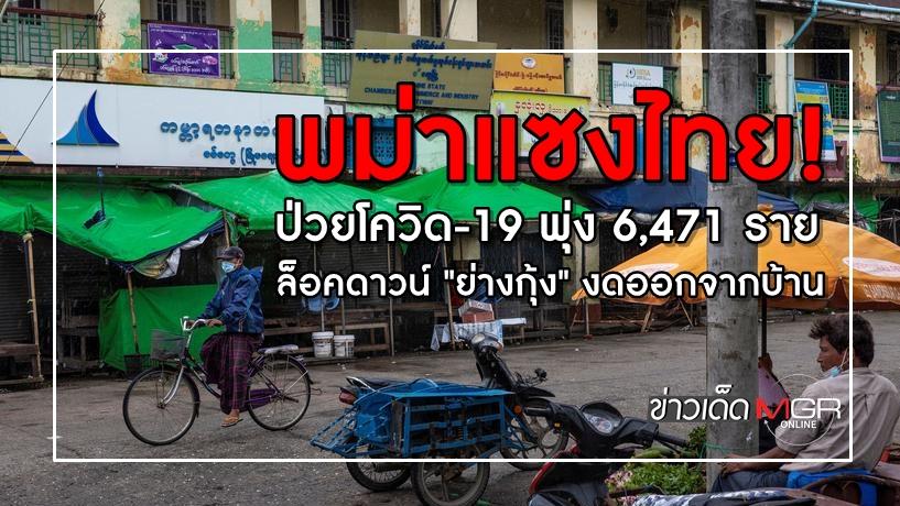 """พม่าแซงไทย! ป่วยโควิด-19 พุ่ง 6,471 ราย ล็อคดาวน์ """"ย่างกุ้ง"""" งดออกจากบ้าน"""