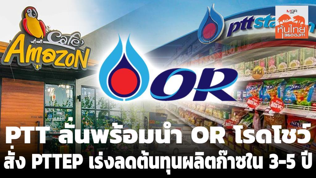 PTT ลั่นพร้อมนำ OR โรดโชว์ - สั่ง PTTEP เร่งลดต้นทุนผลิตก๊าซใน 3-5 ปี
