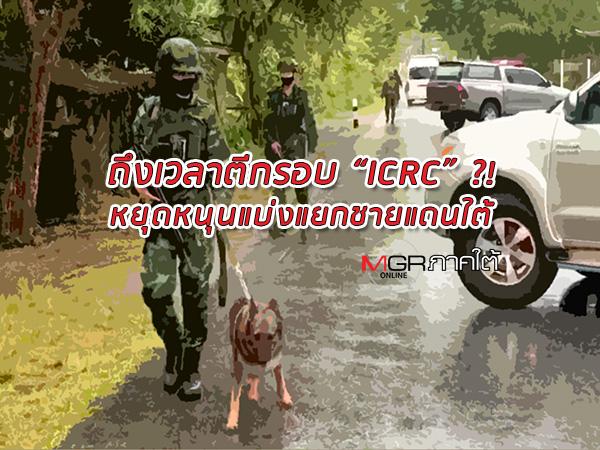 """ถึงเวลาตีกรอบ """"ไอซีอาร์ซี"""" หยุดล้ำเส้นประเทศไทย? เลิก """"ละครลิง"""" หนุนขบวนการแบ่งแยกชายแดนใต้!"""
