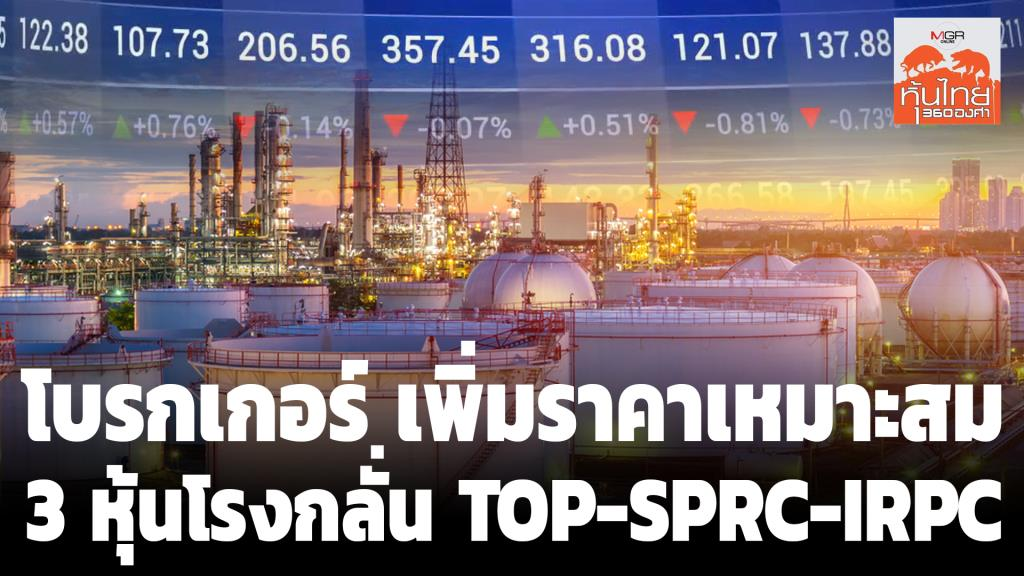โบรกเกอร์ เพิ่มราคาเหมาะสม 3 หุ้นโรงกลั่น TOP-SPRC-IRPC