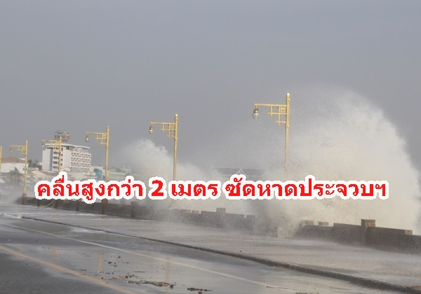 ประจวบฯ คลื่นสูง 2- 4 เมตร ซัดชายหาดประจวบฯ ตลอดแนว ทำให้ น้ำทะเลไหลทะลักเข้าท่วมผิวการจราจร