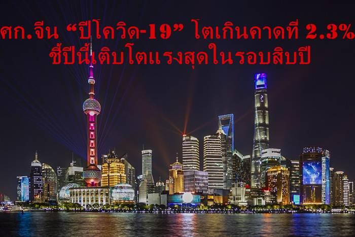 """เศรษฐกิจจีน """"ปีโควิด-19""""  โตดีเกินคาดที่ 2.3%  ชี้ปีนี้เติบโตแรงสุดในรอบสิบปี"""