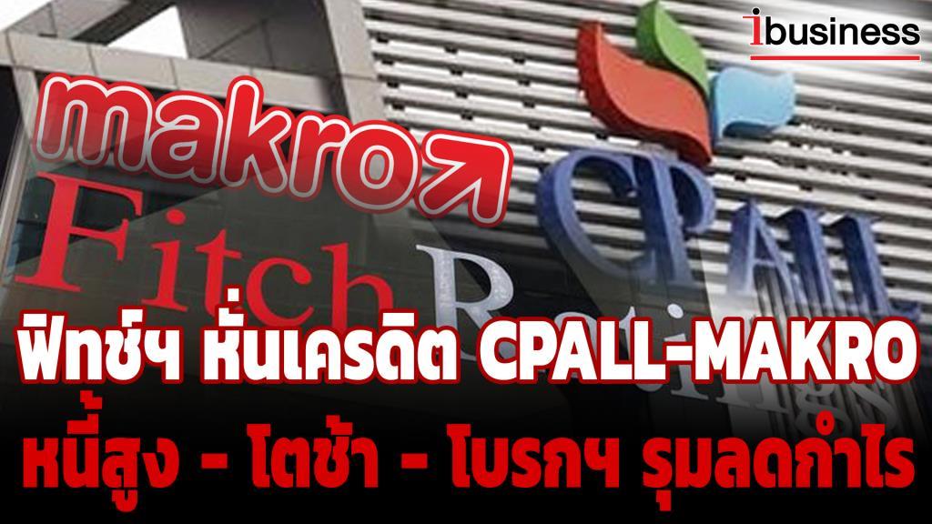 ฟิทช์ฯ หั่นเครดิต CPALL-MAKRO หนี้สูง - โตช้า - โบรกฯ รุมลดกำไร