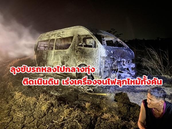 ลุงขับรถตู้รับส่งพนักงาน แต่หลงเข้าไปกลางทุ่งรถติดเนินดิน เร่งเครื่องจนรถเกิดไฟไหม้ทั้งคัน