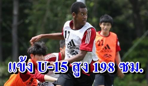 ตัวทีเด็ด!! แข้งทีมชาติญี่ปุ่น U-15 สูงเฉียด 2 เมตร (คลิป)