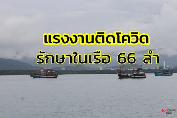 แรงงานประมงยังติดเชื้อต่อเนื่องล่าสุดรักษาตัวในเรือ 66 ลำ คนป่วย 784 คน