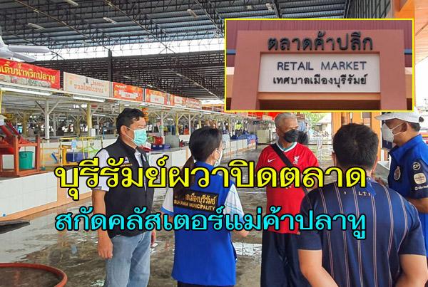 เทศบาลบุรีรัมย์สั่งปิดตลาดค้าปลีก สกัดคลัสเตอร์แม่ค้าปลาทูติดโควิด 10 ราย เสี่ยงอีกกว่า 50