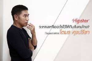 'Hipster' จะหลงเหลืออะไรไว้ให้กับสังคมไทย? ในมุมมองของ โตมร ศุขปรีชา
