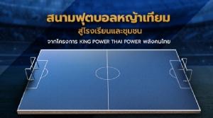 """""""คิงเพาเวอร์"""" มอบ 100 สนามฟุตบอล จุดประกายเด็กไทยค้าแข้งต่างแดน"""