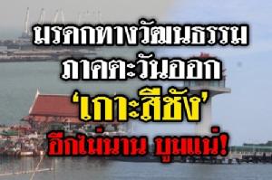 """(ชมวิดีโอ ) เตรียมยก """"เกาะสีชัง"""" เป็นมรดกทางวัฒนธรรมภาคตะวันออก ท่ามกลางการดึงเม็ดเงินจำนวนมหาศาลลงมาพัฒนา"""