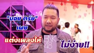 """""""บอย ตรัย"""" เผย แต่งเพลงให้ BNK48 ไม่ง่าย"""