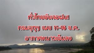 ทั่วไทยยังเจอฝน กรมอุตุฯ เผย ไทยตอนบน 11-16 ธ.ค. อากาศหนาวเย็นลง ใต้ฝนตกหนักบางแห่ง