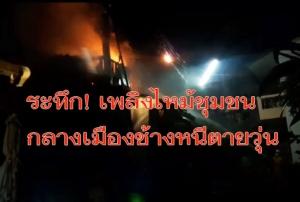 ระทึก! ไฟไหม้ชุมชนกลางเมืองช้างปชช.หอบทรัพย์สินหนีตายจ้าละหวั่น เผาวอดทั้งหลัง