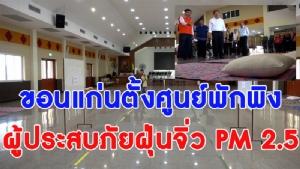 ไวมาก! ขอนแก่นประเดิมตั้งศูนย์พักพิงผู้ประสบภัย PM 2.5 จุได้ 400 คน