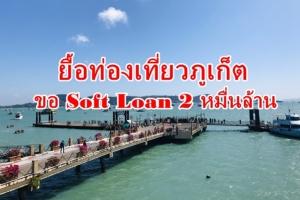 """ท่องเที่ยวภูเก็ตขอ Soft Loan 20,000 ล้านบาท ยื้อชีวิต """"โคโรนา"""" กระทบหนักจีนหายแล้ว 70%"""