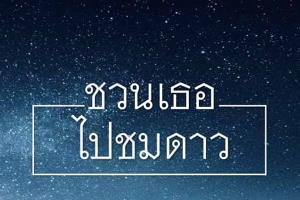 """ราตรีอีกยาวไกล """"ชวนเธอ ไปชมดาว"""" เที่ยวไทยรูปแบบใหม่ในเชิงดาราศาสตร์"""