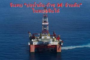 จีนพบ 'บ่อน้ำมัน-ก๊าซ 50 ล้านตัน'  ในทะเลจีนใต้