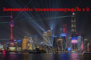 จีนเผยแผนสร้าง 'ระบบตลาดมาตรฐานสูง' ในอีก 5 ปี