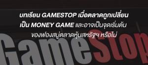 บทเรียน GAMESTOP เมื่อตลาดถูกเปลี่ยนเป็น MONEY GAME และอาจเป็นจุดเริ่มต้นของฟองสบู่ตลาดหุ้นสหรัฐฯ หรือไม่