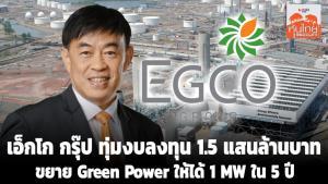 เอ็กโก กรุ๊ป ทุ่มงบลงทุน 1.5 แสนล้านบาท ขยาย Green Power ให้ได้ 1 MW ใน 5 ปี