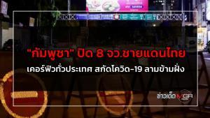 """""""กัมพูชา"""" ปิด 8 จว.ชายแดนไทย เคอร์ฟิวทั่วประเทศ สกัดโควิด-19 ลามข้ามฝั่ง"""