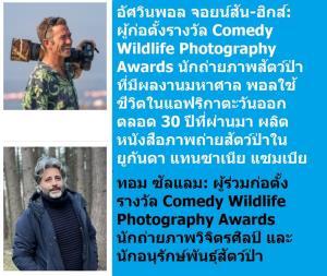 (ภาพบน) อัศวินพอล จอยน์สัน-ฮิคส์ – ผู้ก่อตั้งรางวัล Comedy Wildlife Photography Awards (CWPA)  นักถ่ายภาพสัตว์ป่าและนักอนุรักษ์สัตว์ป่าที่มีผลงานมหาศาล พอลใช้ชีวิตอยู่ในแอฟริกาตะวันออกตลอด 30 ปีที่ผ่านมา และผลิตหนังสือภาพถ่ายหลายเล่มที่เก็บภาพชีวิตสัตว์ป่าในยูกันดา แทนซาเนีย และแซมเบีย ต่อมาพอลสร้างวิสาหกิจเพื่อสังคม 4 สาขา เช่น วิสาหกิจที่ทำงานช่วยเหลือเด็กเร่ร่อนในยูกันดา  ผลงานเหล่านี้ทำให้เขาได้รับพระราชทานเครื่องราชอิสริยาภรณ์ MBE เมื่อปี 2011 หลังจากนั้น พอลเดินหน้าทำงานในประเด็นการอนุรักษ์สัตว์ป่าอย่างเต็มตัว กระทั่งกลายมาเป็นการรณรงค์ให้ผู้คนเอ็นดูและเมตตาสัตว์ป่า ผ่านการประกวด Comedy Wildlife Photography Awards ที่เริ่มกันเมื่อปี 2015    (ภาพล่าง) ทอม ซัลแลม – ผู้ร่วมก่อตั้งรางวัล CWPA เขาเป็นนักถ่ายภาพวิจิตรศิลป์และนักอนุรักษ์สัตว์ป่า ซึ่งตัดสินใจก้าวเข้าสู่วงการถ่ายภาพวิจิตรศิลป์เชิงพาณิชย์หลังจากใช้เวลากับธุรกิจสาขาอื่นเนิ่นนาน  เมื่อทอมได้พบกับพอล เขาช่วยพอลสร้างการประกวดรางวัล CWPA จนประสบความสำเร็จระดับโลก