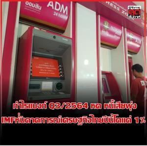 กำไรแบงก์ Q3/2564 หด หนี้เสียพุ่ง  IMFหั่นคาดการณ์เศรษฐกิจไทยปีนี้โตแค่ 1%